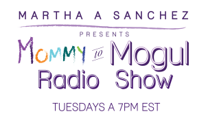 Martha A. Sanchez presents... Mommy to Mogul Radio Show